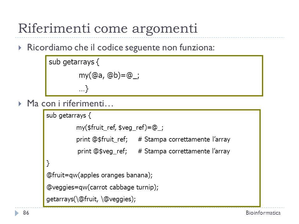Riferimenti come argomenti Ricordiamo che il codice seguente non funziona: Ma con i riferimenti… sub getarrays { my(@a, @b)=@_; …} sub getarrays { my(