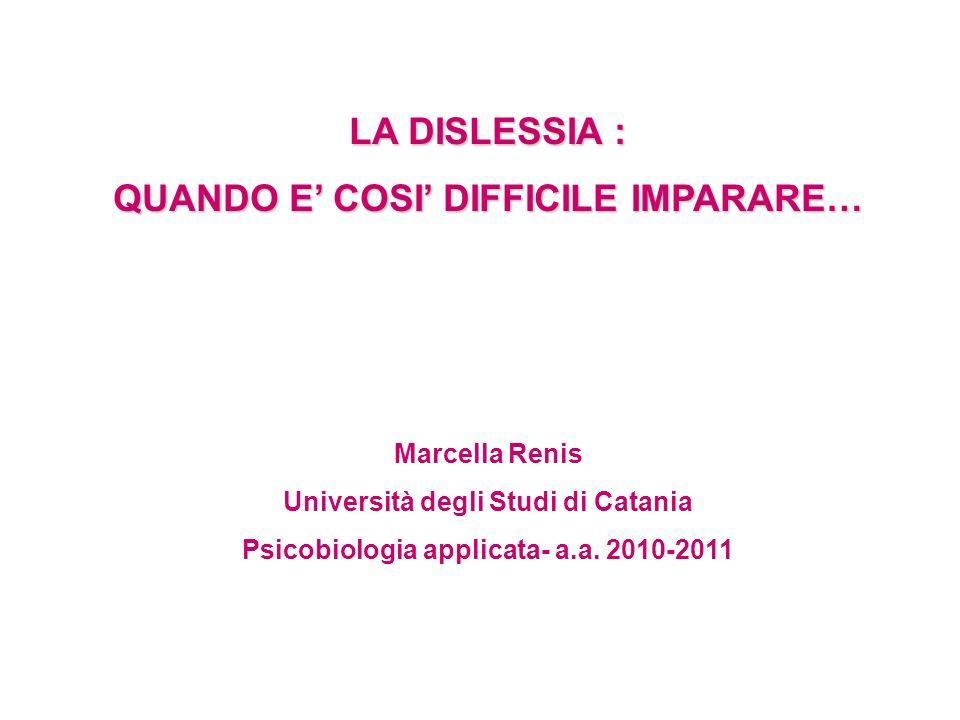 LA DISLESSIA : QUANDO E COSI DIFFICILE IMPARARE… Marcella Renis Università degli Studi di Catania Psicobiologia applicata- a.a. 2010-2011