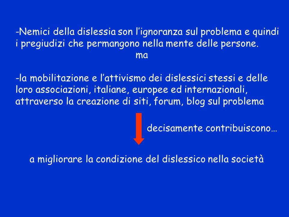 -Nemici della dislessia son lignoranza sul problema e quindi i pregiudizi che permangono nella mente delle persone. ma -la mobilitazione e lattivismo