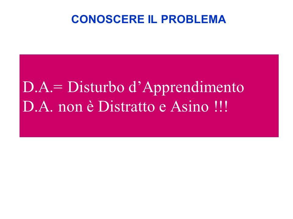 D.A.= Disturbo dApprendimento D.A. non è Distratto e Asino !!! CONOSCERE IL PROBLEMA