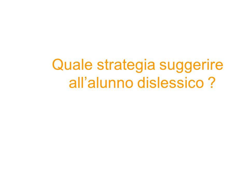 Quale strategia suggerire allalunno dislessico ?