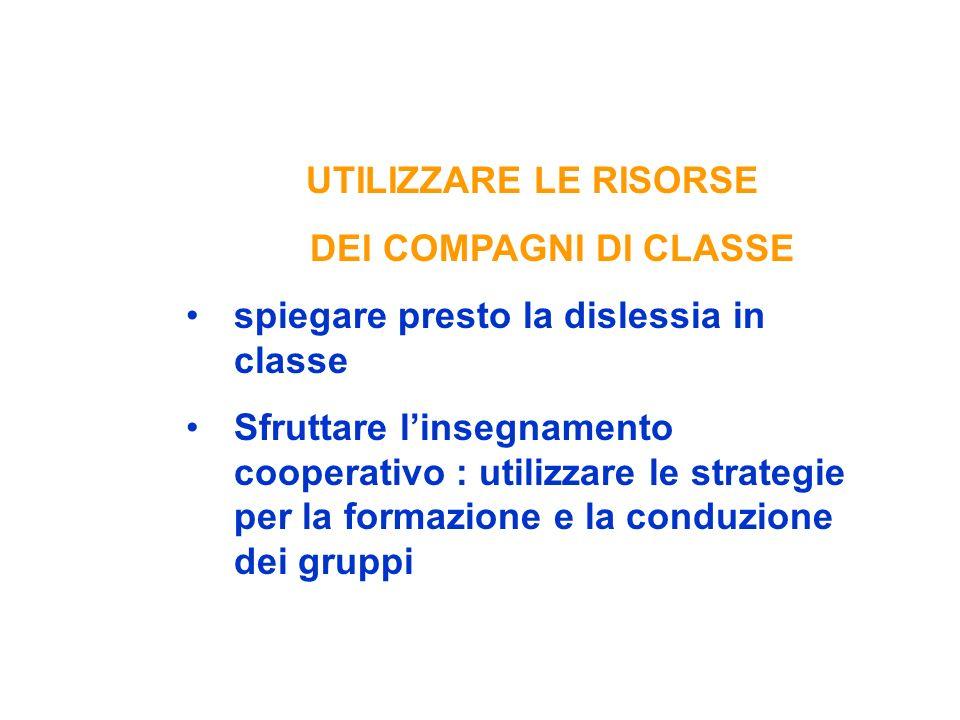 UTILIZZARE LE RISORSE DEI COMPAGNI DI CLASSE spiegare presto la dislessia in classe Sfruttare linsegnamento cooperativo : utilizzare le strategie per