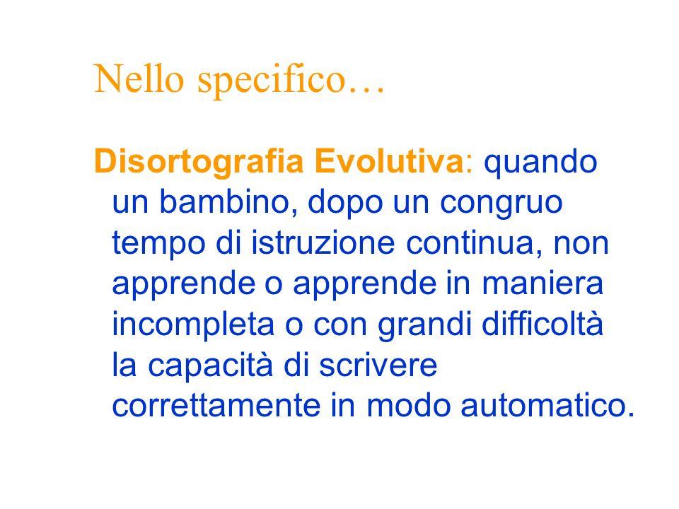 Nello specifico… Disortografia Evolutiva: quando un bambino, dopo un congruo tempo di istruzione continua, non apprende o apprende in maniera incomple