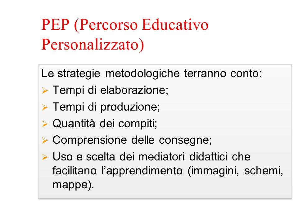 PEP (Percorso Educativo Personalizzato) Le strategie metodologiche terranno conto: Tempi di elaborazione; Tempi di produzione; Quantità dei compiti; C