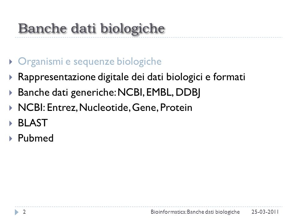 NCBI NCBI (National Center for Biotechnology Information) è listituto americano che ospita GenBank, una delle tre banche dati primarie di sequenze nucleotidiche (http://www.ncbi.nlm.nih.gov).http://www.ncbi.nlm.nih.gov NCBI offre anche svariati strumenti per lanalisi di dati biologici tra cui BLAST, un tool che permette di effettuare ricerche per similarità nei database di sequenze.
