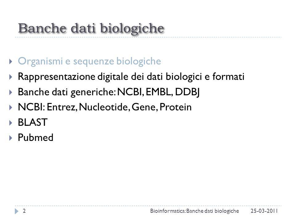 Organismi e sequenze biologiche Rappresentazione digitale dei dati biologici e formati Banche dati generiche: NCBI, EMBL, DDBJ NCBI: Entrez, Nucleotide, Gene, Protein BLAST Pubmed Outline 25-03-201113Bioinformatica: Banche dati biologiche