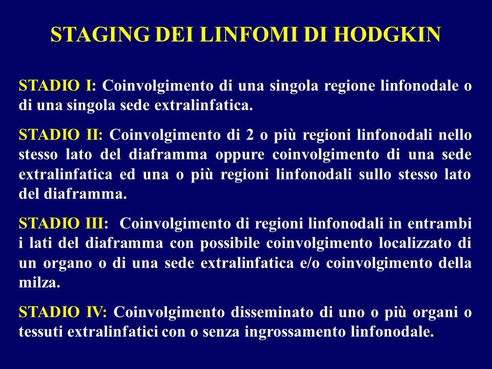 STAGING DEI LINFOMI DI HODGKIN STADIO I: Coinvolgimento di una singola regione linfonodale o di una singola sede extralinfatica. STADIO II: Coinvolgim