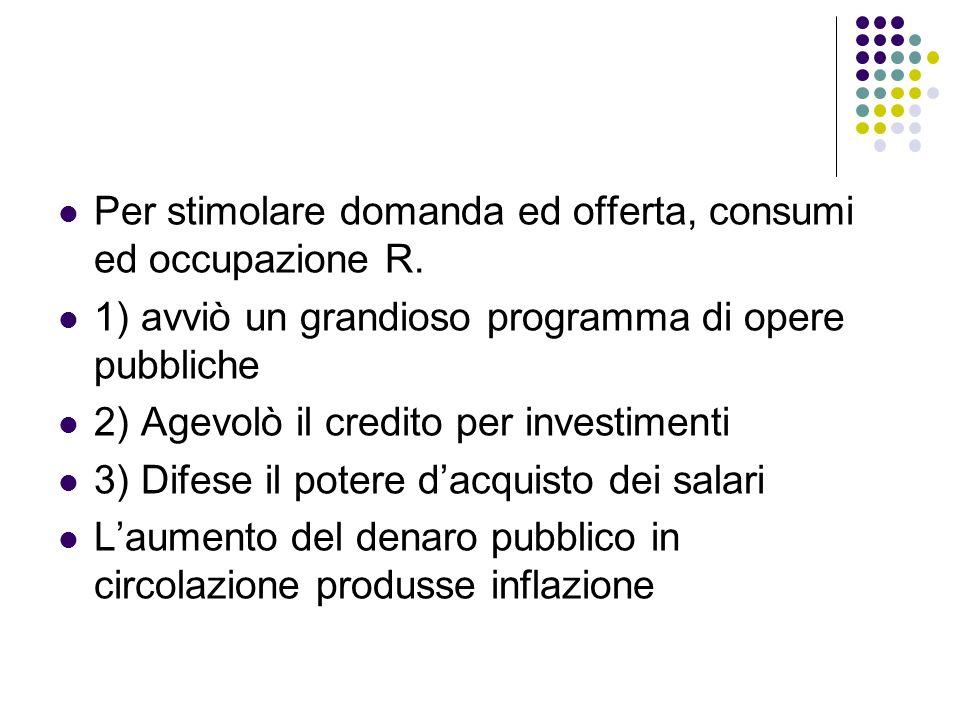 Per stimolare domanda ed offerta, consumi ed occupazione R. 1) avviò un grandioso programma di opere pubbliche 2) Agevolò il credito per investimenti