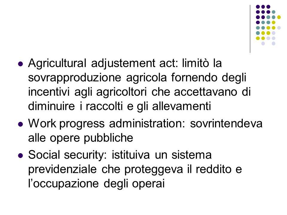 Agricultural adjustement act: limitò la sovrapproduzione agricola fornendo degli incentivi agli agricoltori che accettavano di diminuire i raccolti e