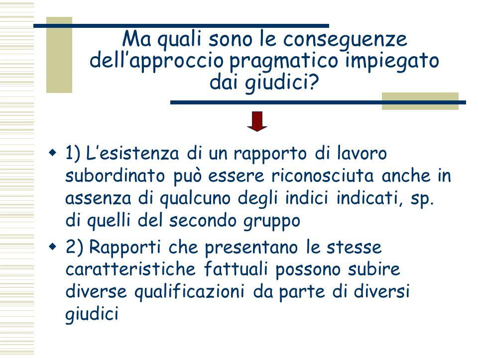 Ma quali sono le conseguenze dellapproccio pragmatico impiegato dai giudici? 1) Lesistenza di un rapporto di lavoro subordinato può essere riconosciut
