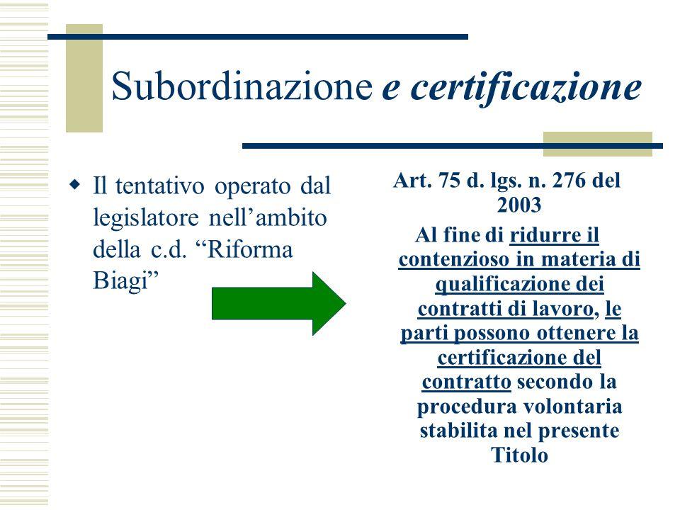 Subordinazione e certificazione Il tentativo operato dal legislatore nellambito della c.d. Riforma Biagi Art. 75 d. lgs. n. 276 del 2003 Al fine di ri