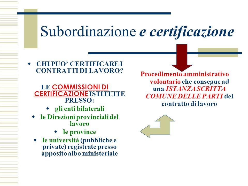Subordinazione e certificazione CHI PUO CERTIFICARE I CONTRATTI DI LAVORO? LE COMMISSIONI DI CERTIFICAZIONE ISTITUITE PRESSO: gli enti bilaterali le D