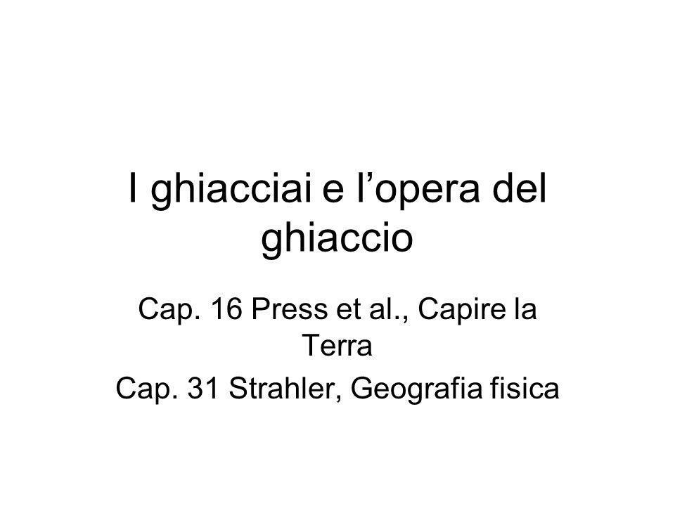 I ghiacciai e lopera del ghiaccio Cap. 16 Press et al., Capire la Terra Cap. 31 Strahler, Geografia fisica