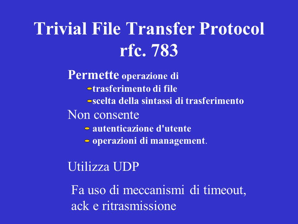 Trivial File Transfer Protocol rfc. 783 Permette operazione di trasferimento di file scelta della sintassi di trasferimento Non consente autenticazion