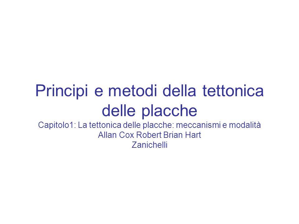 Principi e metodi della tettonica delle placche Capitolo1: La tettonica delle placche: meccanismi e modalità Allan Cox Robert Brian Hart Zanichelli