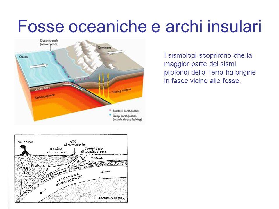 Fosse oceaniche e archi insulari I sismologi scoprirono che la maggior parte dei sismi profondi della Terra ha origine in fasce vicino alle fosse.