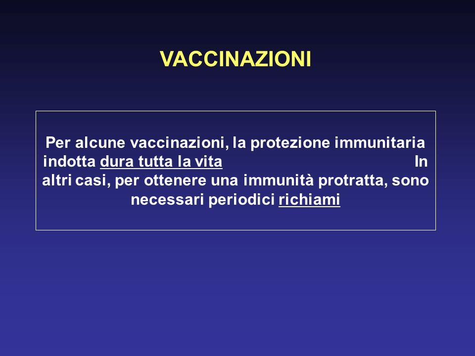 VACCINAZIONI Per alcune vaccinazioni, la protezione immunitaria indotta dura tutta la vita In altri casi, per ottenere una immunità protratta, sono necessari periodici richiami