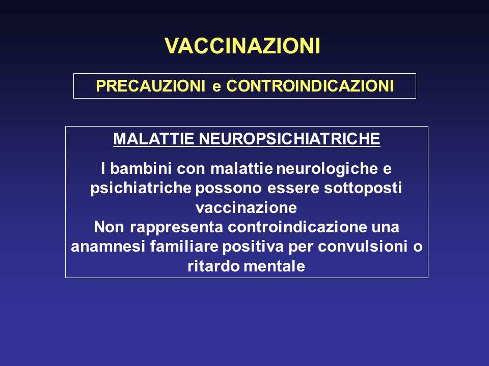 VACCINAZIONI PRECAUZIONI e CONTROINDICAZIONI MALATTIE NEUROPSICHIATRICHE I bambini con malattie neurologiche e psichiatriche possono essere sottoposti vaccinazione Non rappresenta controindicazione una anamnesi familiare positiva per convulsioni o ritardo mentale