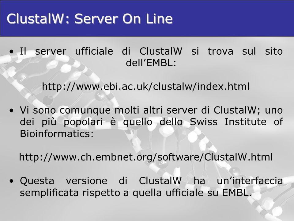 ClustalW: Server On Line Il server ufficiale di ClustalW si trova sul sito dellEMBL: http://www.ebi.ac.uk/clustalw/index.html Vi sono comunque molti a