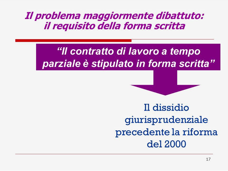 17 Il problema maggiormente dibattuto: il requisito della forma scritta Il contratto di lavoro a tempo parziale è stipulato in forma scritta Il dissidio giurisprudenziale precedente la riforma del 2000
