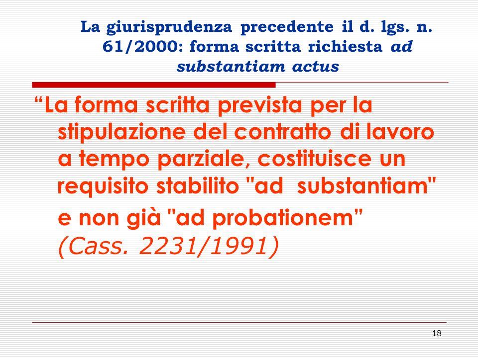 18 La giurisprudenza precedente il d. lgs. n. 61/2000: forma scritta richiesta ad substantiam actus La forma scritta prevista per la stipulazione del