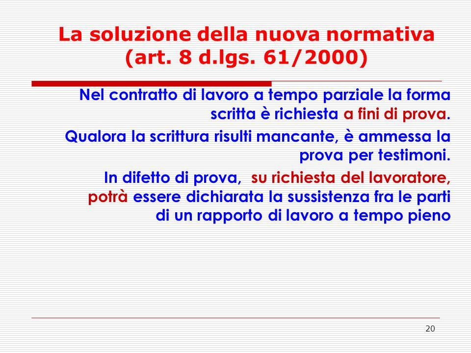 20 La soluzione della nuova normativa (art. 8 d.lgs. 61/2000) Nel contratto di lavoro a tempo parziale la forma scritta è richiesta a fini di prova. Q