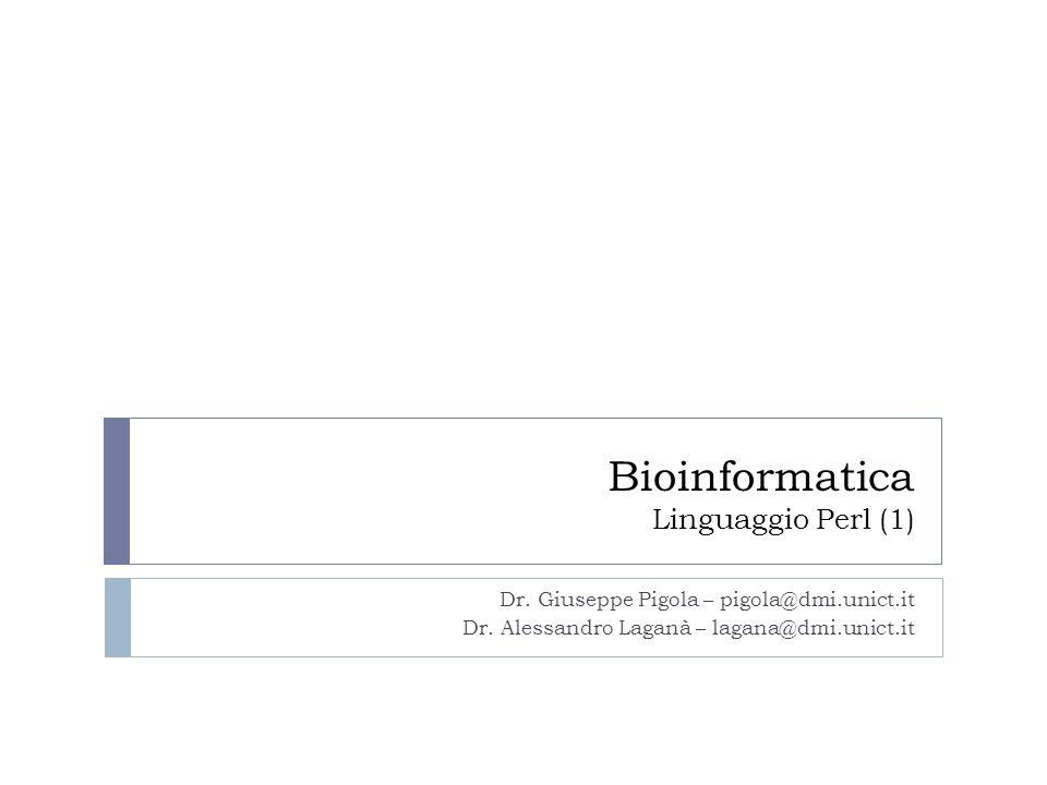 Bioinformatica Linguaggio Perl (1) Dr. Giuseppe Pigola – pigola@dmi.unict.it Dr. Alessandro Laganà – lagana@dmi.unict.it