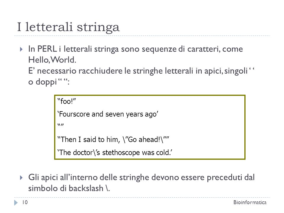 I letterali stringa In PERL i letterali stringa sono sequenze di caratteri, come Hello, World. E necessario racchiudere le stringhe letterali in apici
