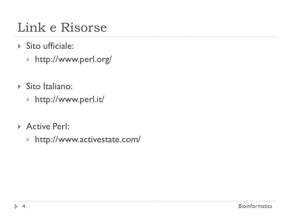 Link e Risorse Sito ufficiale: http://www.perl.org/ Sito Italiano: http://www.perl.it/ Active Perl: http://www.activestate.com/ 4Bioinformatica
