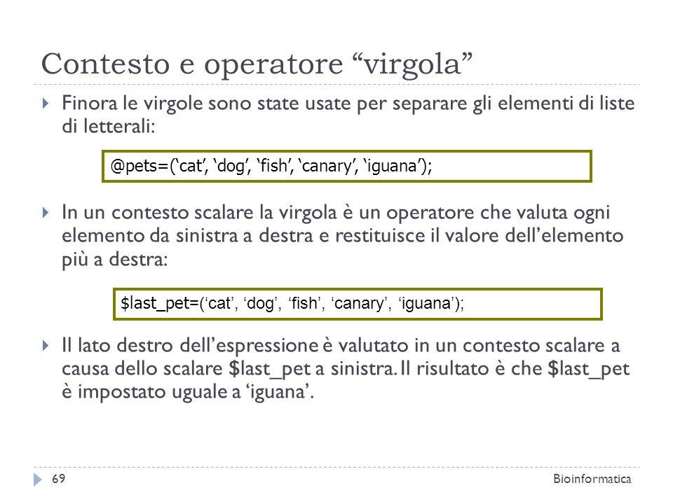 Contesto e operatore virgola Finora le virgole sono state usate per separare gli elementi di liste di letterali: In un contesto scalare la virgola è u