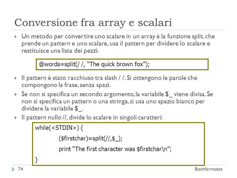 Conversione fra array e scalari Un metodo per convertire uno scalare in un array è la funzione split, che prende un pattern e uno scalare, usa il patt