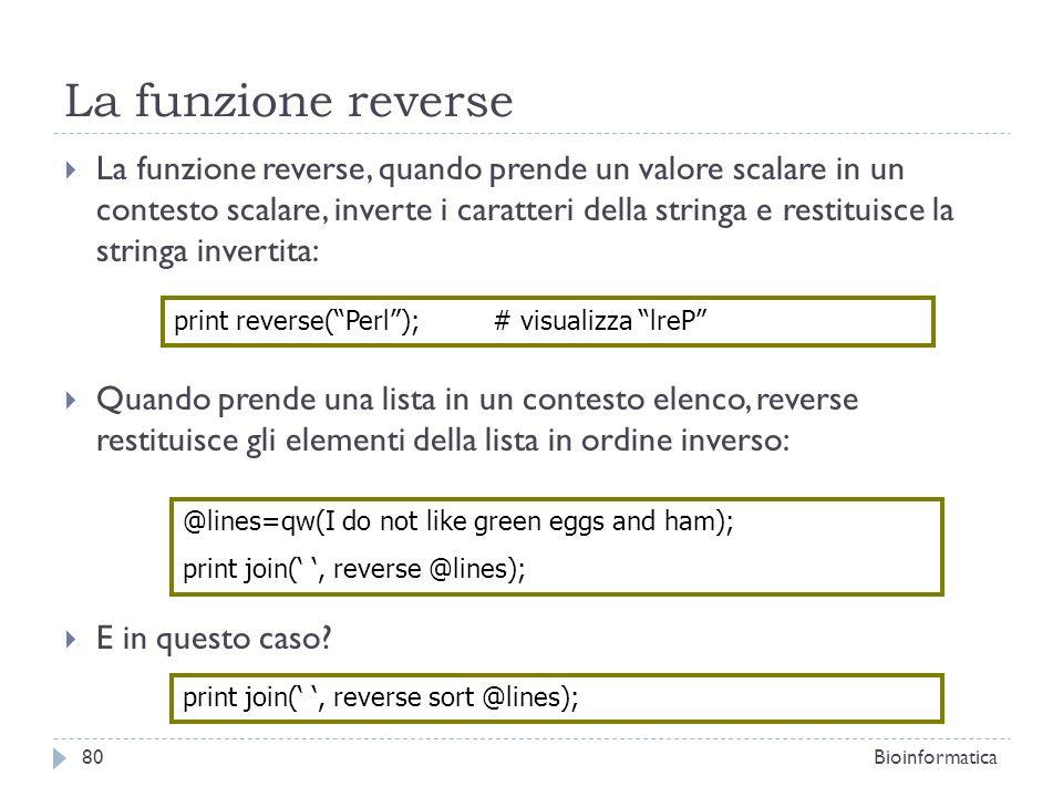 La funzione reverse La funzione reverse, quando prende un valore scalare in un contesto scalare, inverte i caratteri della stringa e restituisce la st