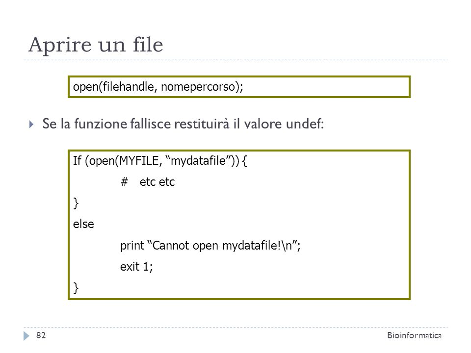 Aprire un file Se la funzione fallisce restituirà il valore undef: open(filehandle, nomepercorso); If (open(MYFILE, mydatafile)) { # etc etc } else print Cannot open mydatafile!\n; exit 1; } 82Bioinformatica