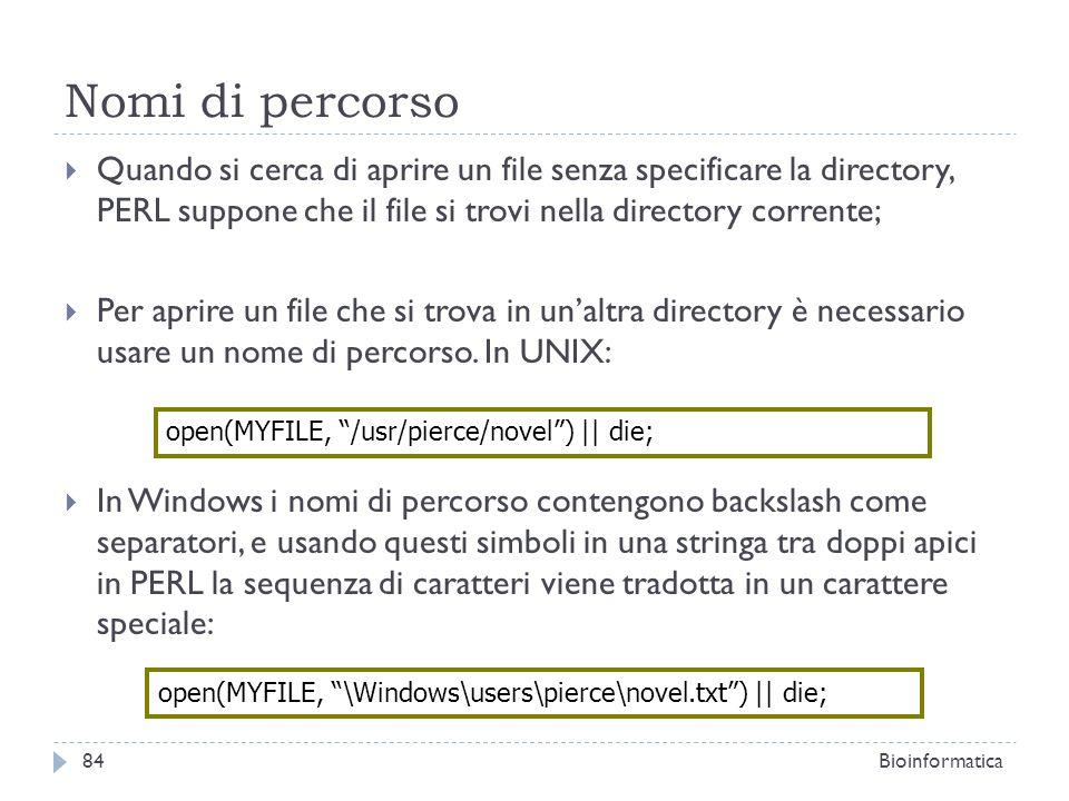 Nomi di percorso Quando si cerca di aprire un file senza specificare la directory, PERL suppone che il file si trovi nella directory corrente; Per apr
