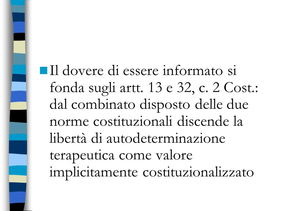 Il dovere di essere informato si fonda sugli artt. 13 e 32, c. 2 Cost.: dal combinato disposto delle due norme costituzionali discende la libertà di a