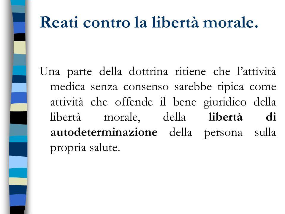 Reati contro la libertà morale. Una parte della dottrina ritiene che lattività medica senza consenso sarebbe tipica come attività che offende il bene