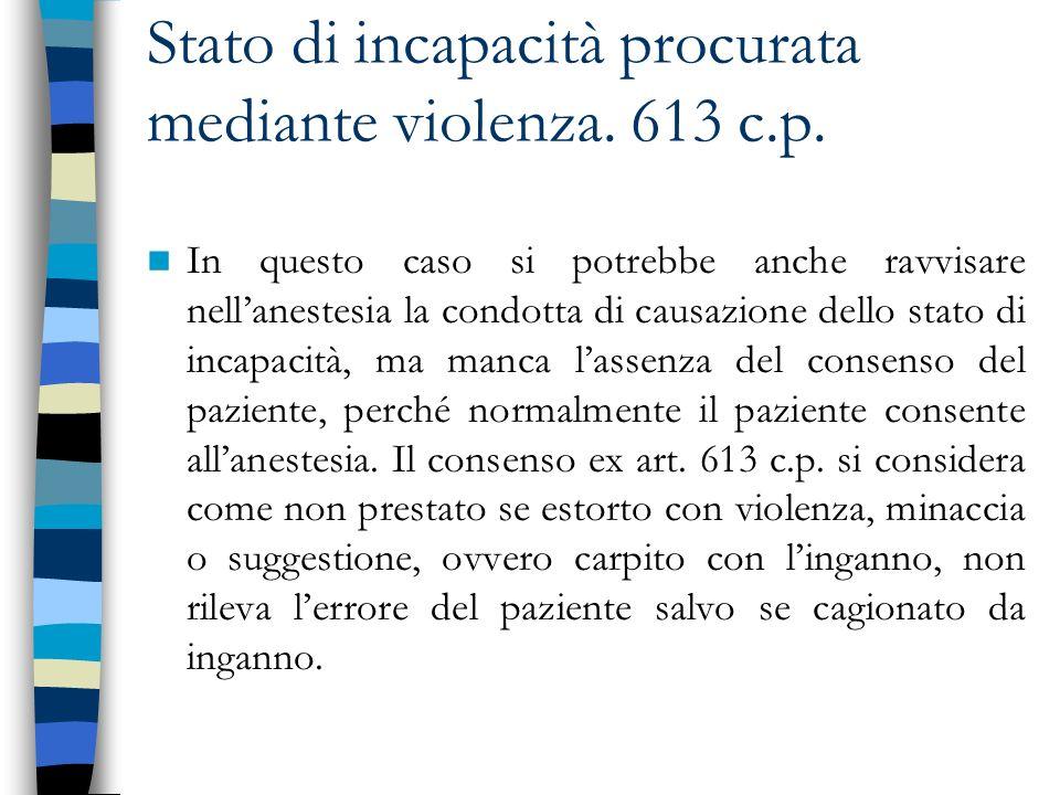 Stato di incapacità procurata mediante violenza. 613 c.p. In questo caso si potrebbe anche ravvisare nellanestesia la condotta di causazione dello sta