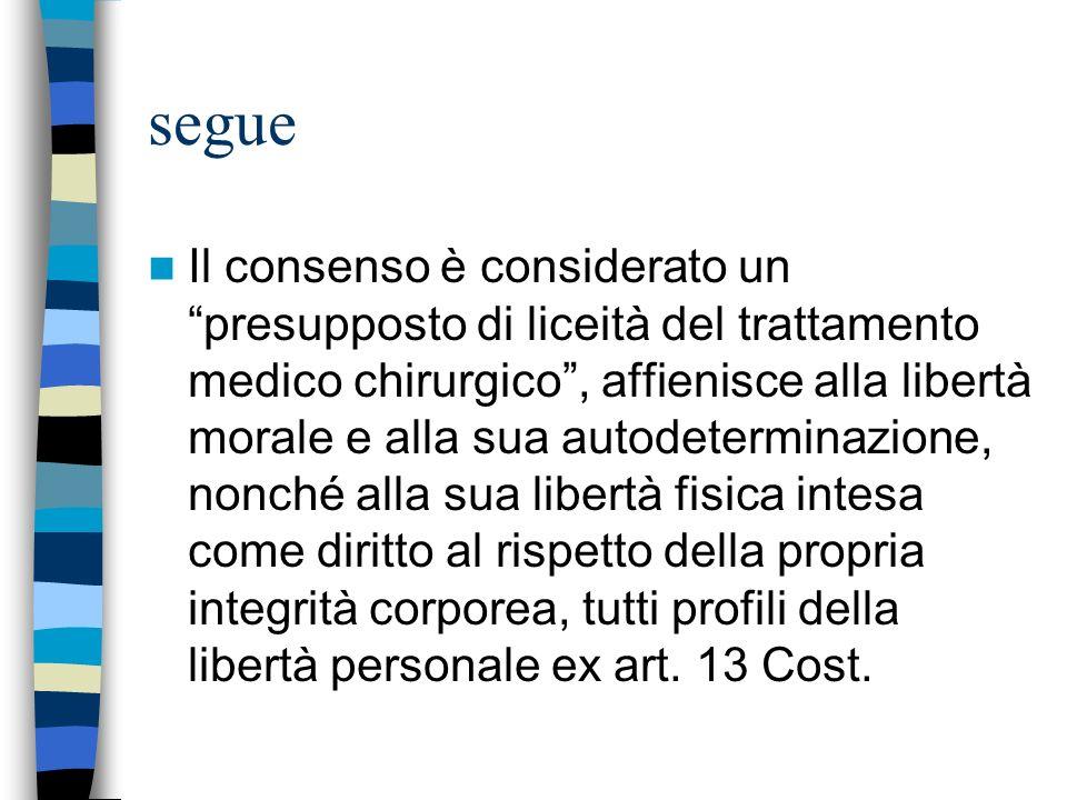 segue Il consenso è considerato un presupposto di liceità del trattamento medico chirurgico, affienisce alla libertà morale e alla sua autodeterminazi
