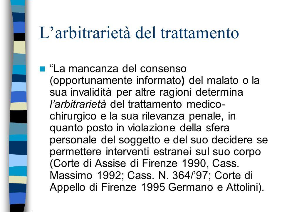 Larbitrarietà del trattamento La mancanza del consenso (opportunamente informato) del malato o la sua invalidità per altre ragioni determina larbitrar