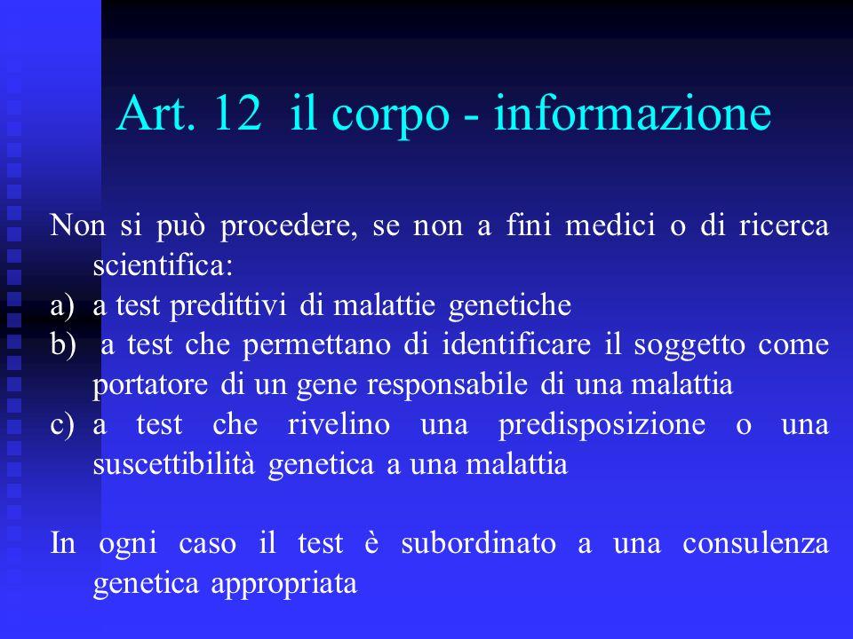 Art. 12 il corpo - informazione Non si può procedere, se non a fini medici o di ricerca scientifica: a)a test predittivi di malattie genetiche b) a te