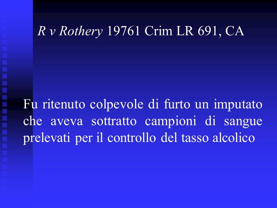 R v Rothery 19761 Crim LR 691, CA Fu ritenuto colpevole di furto un imputato che aveva sottratto campioni di sangue prelevati per il controllo del tasso alcolico