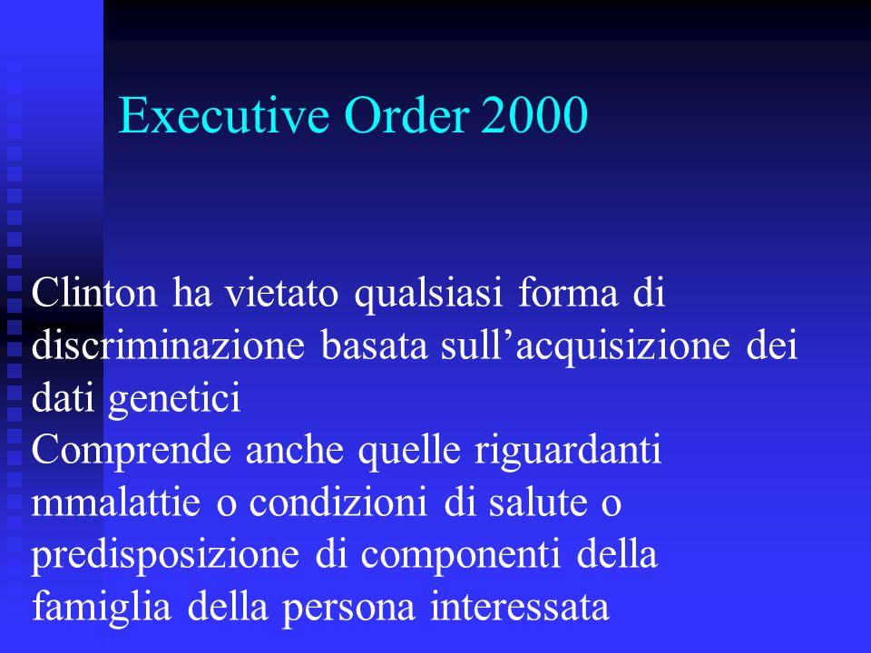 Executive Order 2000 Clinton ha vietato qualsiasi forma di discriminazione basata sullacquisizione dei dati genetici Comprende anche quelle riguardanti mmalattie o condizioni di salute o predisposizione di componenti della famiglia della persona interessata