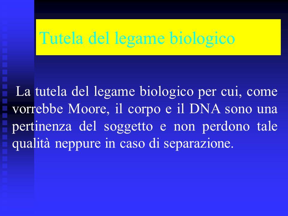 Tutela del legame biologico La tutela del legame biologico per cui, come vorrebbe Moore, il corpo e il DNA sono una pertinenza del soggetto e non perdono tale qualità neppure in caso di separazione.
