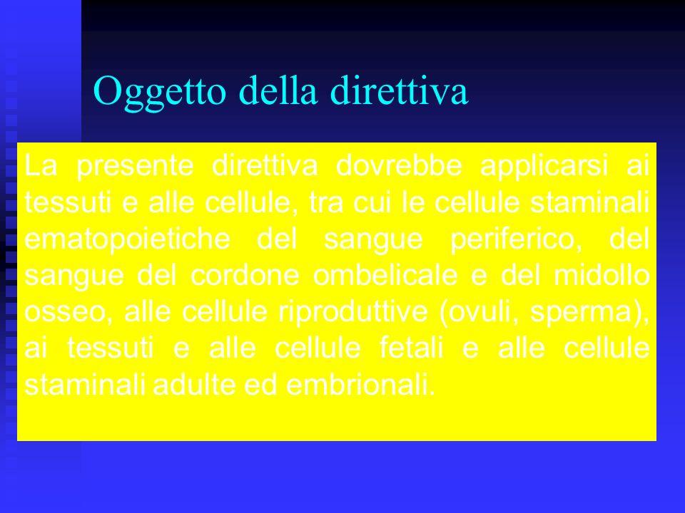 Oggetto della direttiva La presente direttiva dovrebbe applicarsi ai tessuti e alle cellule, tra cui le cellule staminali ematopoietiche del sangue periferico, del sangue del cordone ombelicale e del midollo osseo, alle cellule riproduttive (ovuli, sperma), ai tessuti e alle cellule fetali e alle cellule staminali adulte ed embrionali.