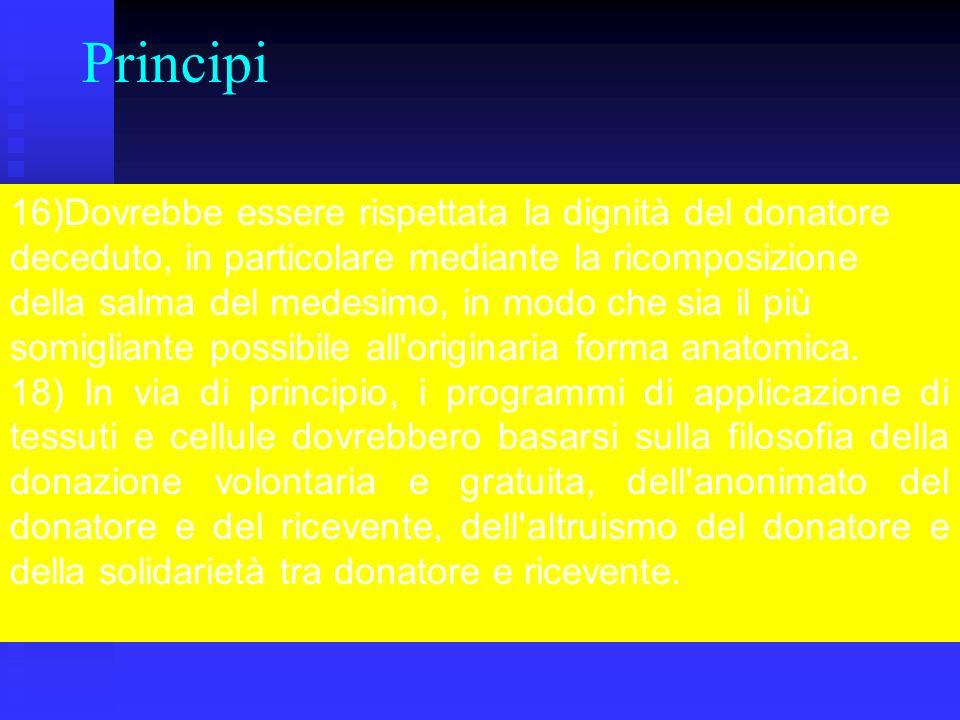 Principi 16)Dovrebbe essere rispettata la dignità del donatore deceduto, in particolare mediante la ricomposizione della salma del medesimo, in modo che sia il più somigliante possibile all originaria forma anatomica.