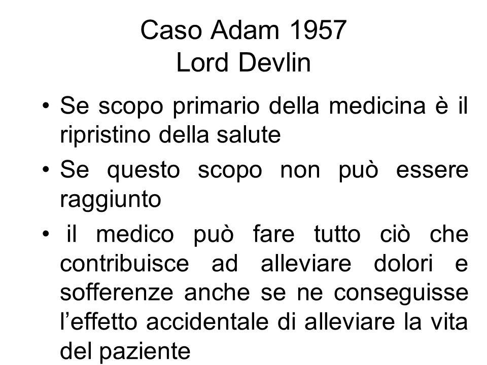 Caso Adam 1957 Lord Devlin Se scopo primario della medicina è il ripristino della salute Se questo scopo non può essere raggiunto il medico può fare tutto ciò che contribuisce ad alleviare dolori e sofferenze anche se ne conseguisse leffetto accidentale di alleviare la vita del paziente