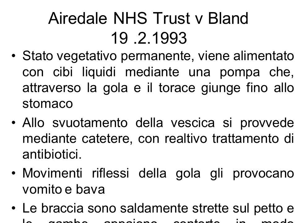 Airedale NHS Trust v Bland 19.2.1993 Stato vegetativo permanente, viene alimentato con cibi liquidi mediante una pompa che, attraverso la gola e il torace giunge fino allo stomaco Allo svuotamento della vescica si provvede mediante catetere, con realtivo trattamento di antibiotici.