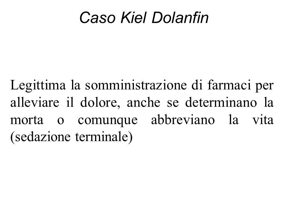 Caso Kiel Dolanfin Legittima la somministrazione di farmaci per alleviare il dolore, anche se determinano la morta o comunque abbreviano la vita (seda