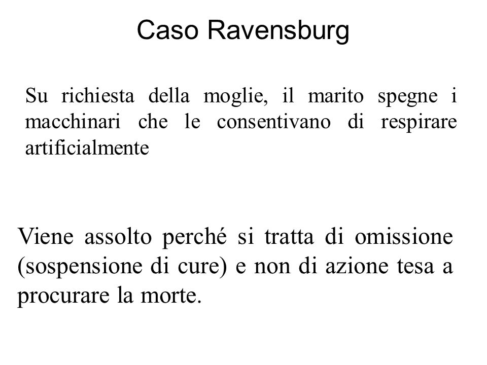 Caso Ravensburg Su richiesta della moglie, il marito spegne i macchinari che le consentivano di respirare artificialmente Viene assolto perché si tratta di omissione (sospensione di cure) e non di azione tesa a procurare la morte.