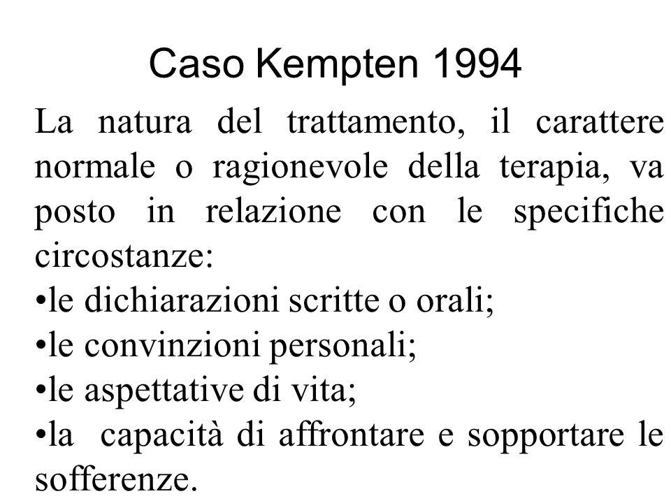 Caso Kempten 1994 La natura del trattamento, il carattere normale o ragionevole della terapia, va posto in relazione con le specifiche circostanze: le dichiarazioni scritte o orali; le convinzioni personali; le aspettative di vita; la capacità di affrontare e sopportare le sofferenze.